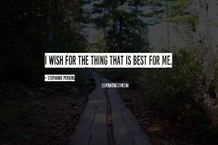 Stephanie Perkins Sayings: I wish for the thing that is best for me.