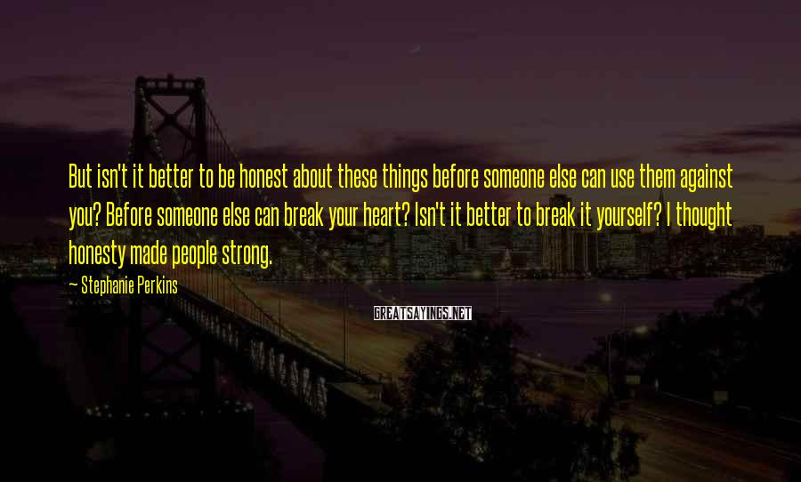 Stephanie Perkins Sayings: But isn't it better to be honest about these things before someone else can use