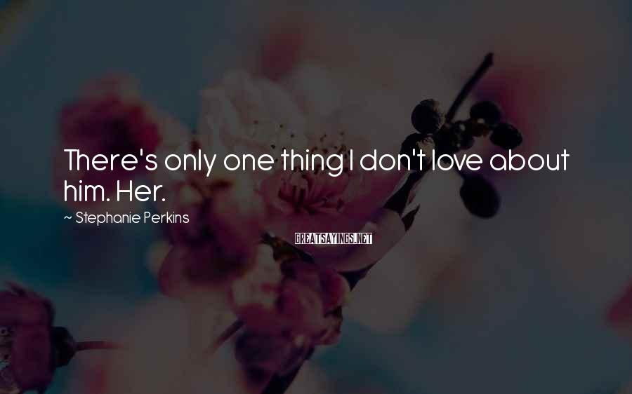 Stephanie Perkins Sayings: There's only one thing I don't love about him. Her.