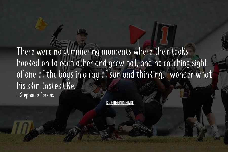 Stephanie Perkins Sayings: There were no glimmering moments where their looks hooked on to each other and grew