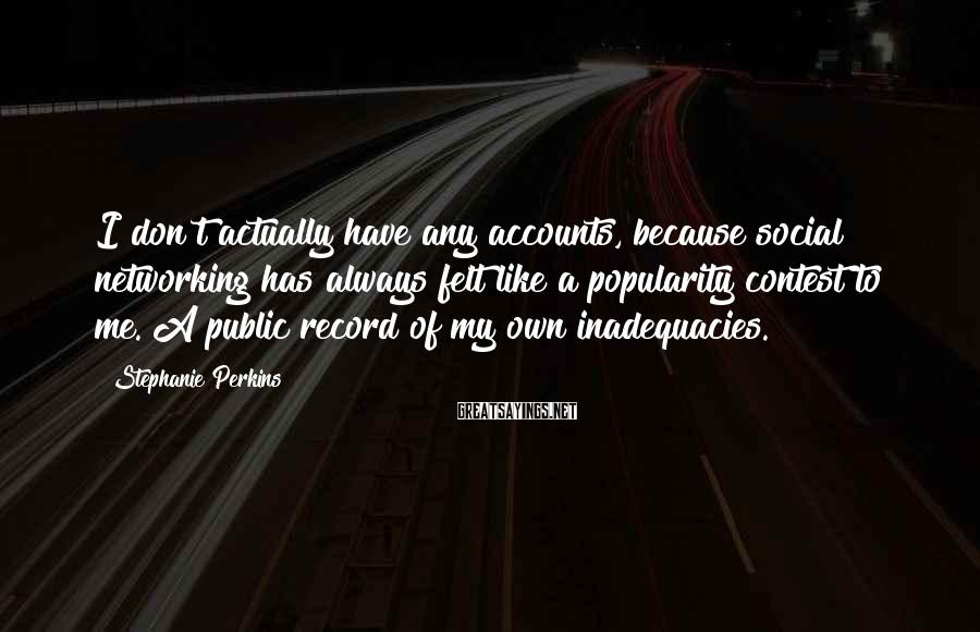 Stephanie Perkins Sayings: I don't actually have any accounts, because social networking has always felt like a popularity