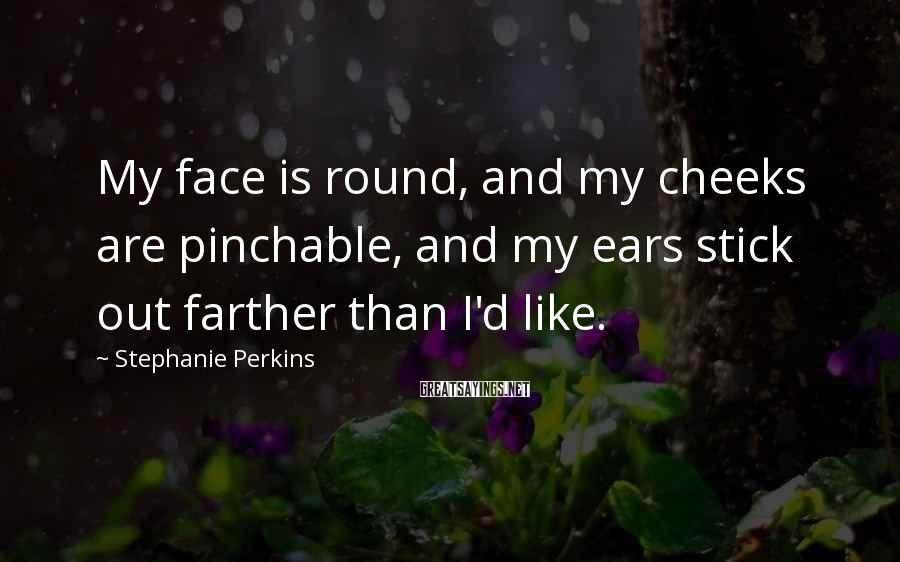 Stephanie Perkins Sayings: My face is round, and my cheeks are pinchable, and my ears stick out farther