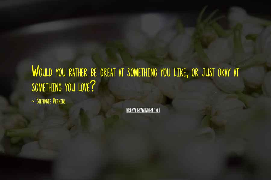 Stephanie Perkins Sayings: Would you rather be great at something you like, or just okay at something you