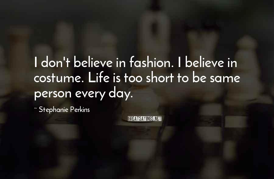 Stephanie Perkins Sayings: I don't believe in fashion. I believe in costume. Life is too short to be