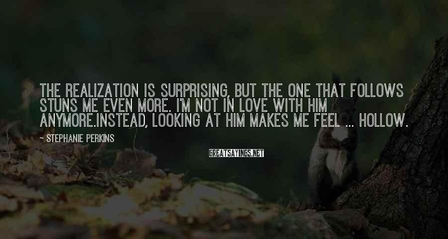 Stephanie Perkins Sayings: The realization is surprising, but the one that follows stuns me even more. I'm not