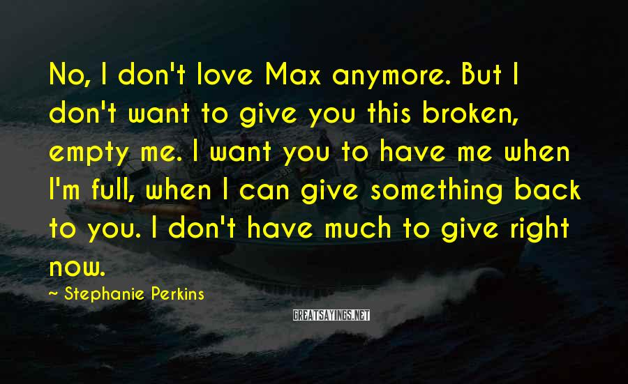 Stephanie Perkins Sayings: No, I don't love Max anymore. But I don't want to give you this broken,