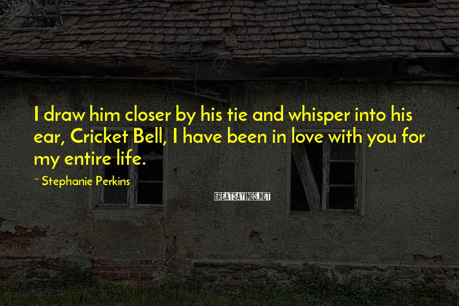 Stephanie Perkins Sayings: I draw him closer by his tie and whisper into his ear, Cricket Bell, I
