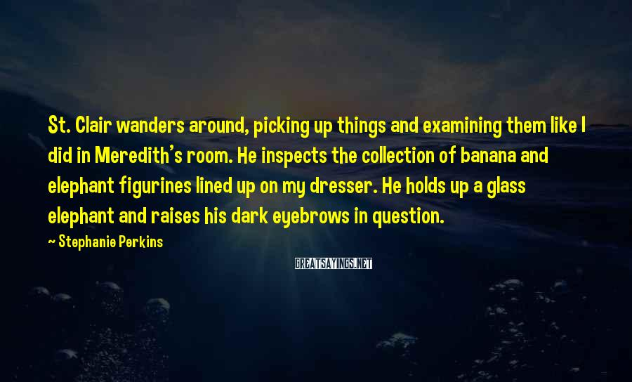 Stephanie Perkins Sayings: St. Clair wanders around, picking up things and examining them like I did in Meredith's