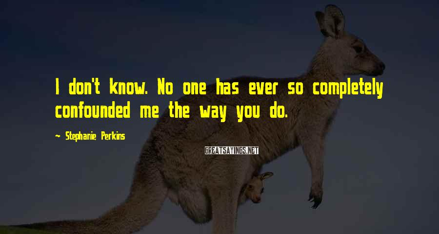 Stephanie Perkins Sayings: I don't know. No one has ever so completely confounded me the way you do.