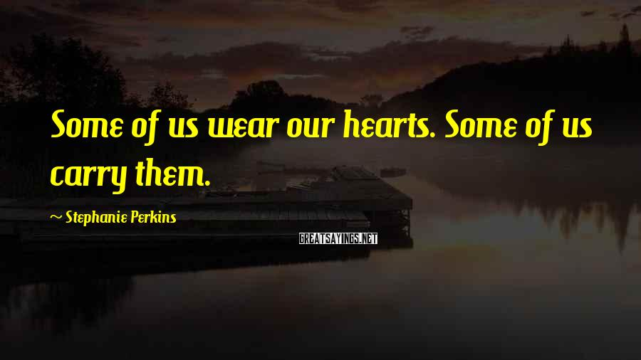 Stephanie Perkins Sayings: Some of us wear our hearts. Some of us carry them.