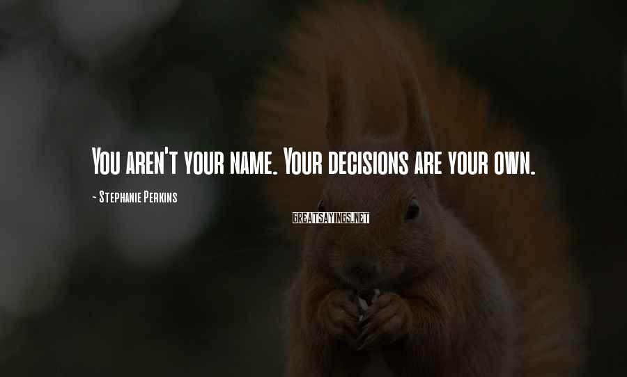 Stephanie Perkins Sayings: You aren't your name. Your decisions are your own.