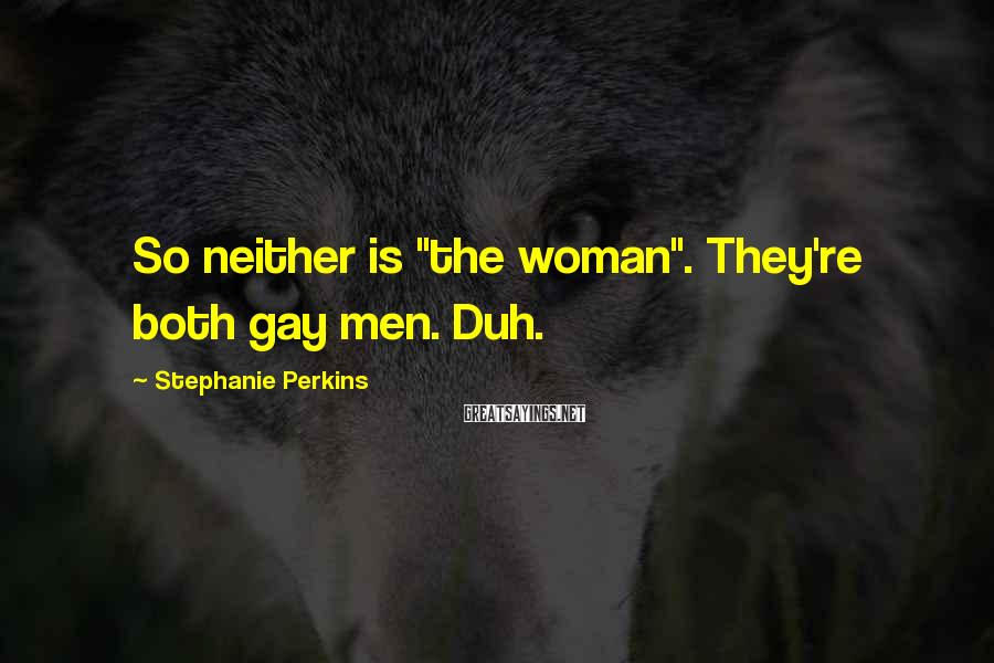"""Stephanie Perkins Sayings: So neither is """"the woman"""". They're both gay men. Duh."""