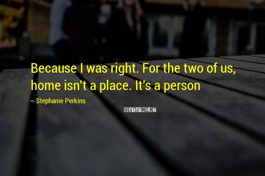 Stephanie Perkins Sayings: Because I was right. For the two of us, home isn't a place. It's a
