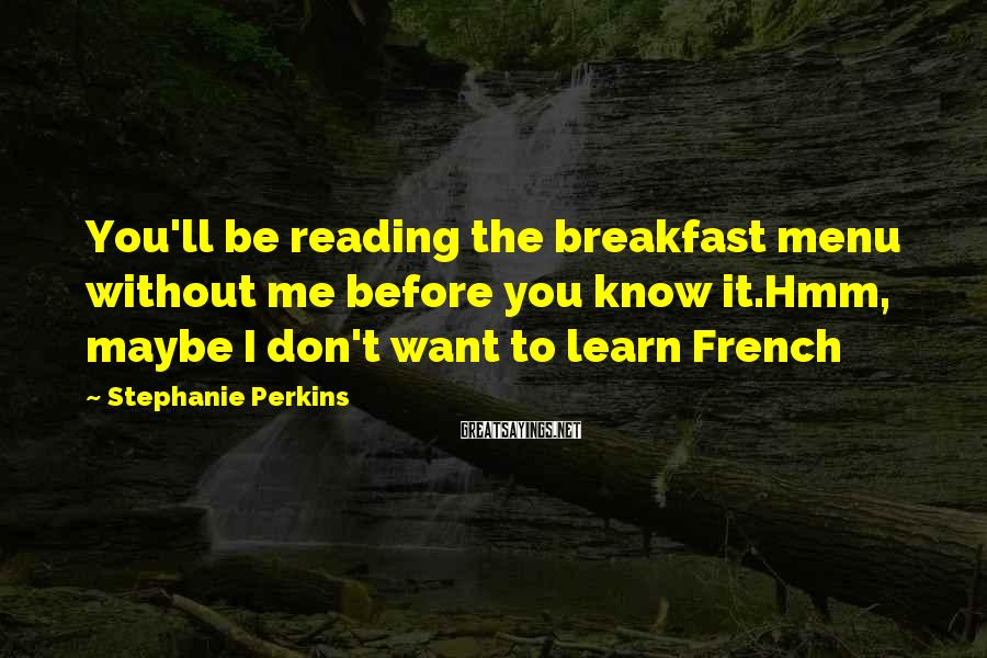 Stephanie Perkins Sayings: You'll be reading the breakfast menu without me before you know it.Hmm, maybe I don't