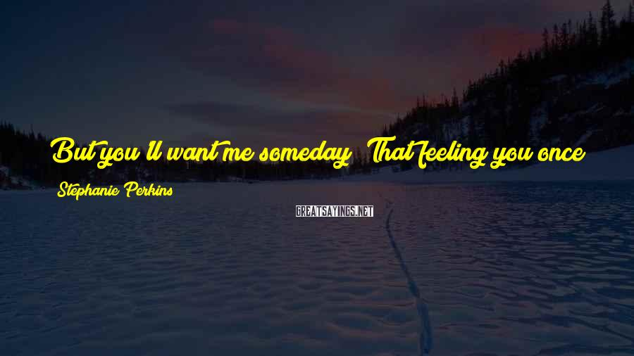 Stephanie Perkins Sayings: But you'll want me someday? That feeling you once had for me ... that hasn't