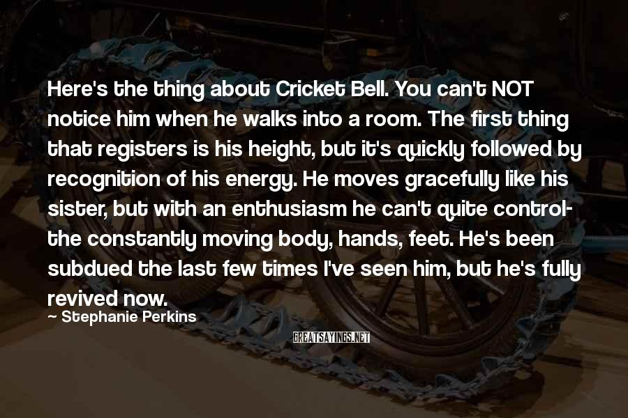 Stephanie Perkins Sayings: Here's the thing about Cricket Bell. You can't NOT notice him when he walks into