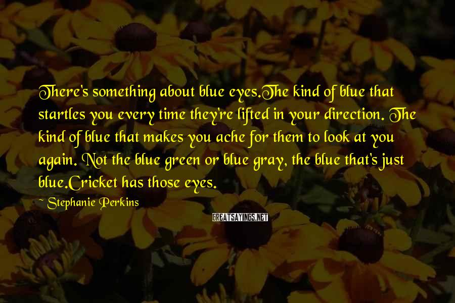 Stephanie Perkins Sayings: There's something about blue eyes.The kind of blue that startles you every time they're lifted