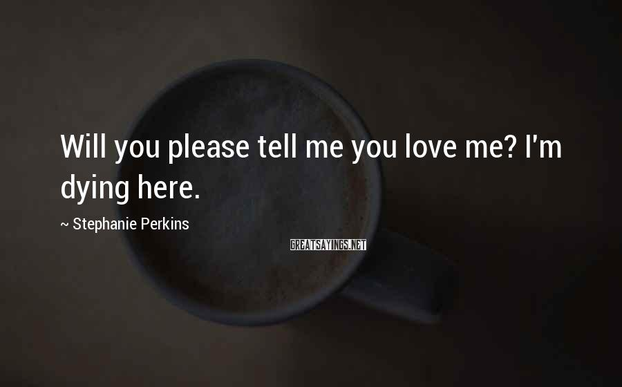 Stephanie Perkins Sayings: Will you please tell me you love me? I'm dying here.