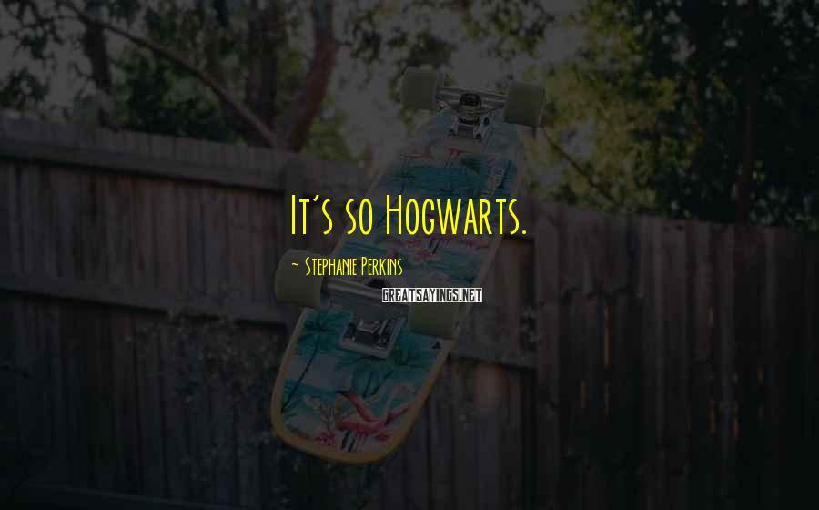 Stephanie Perkins Sayings: It's so Hogwarts.