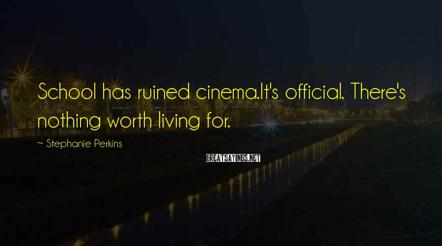 Stephanie Perkins Sayings: School has ruined cinema.It's official. There's nothing worth living for.