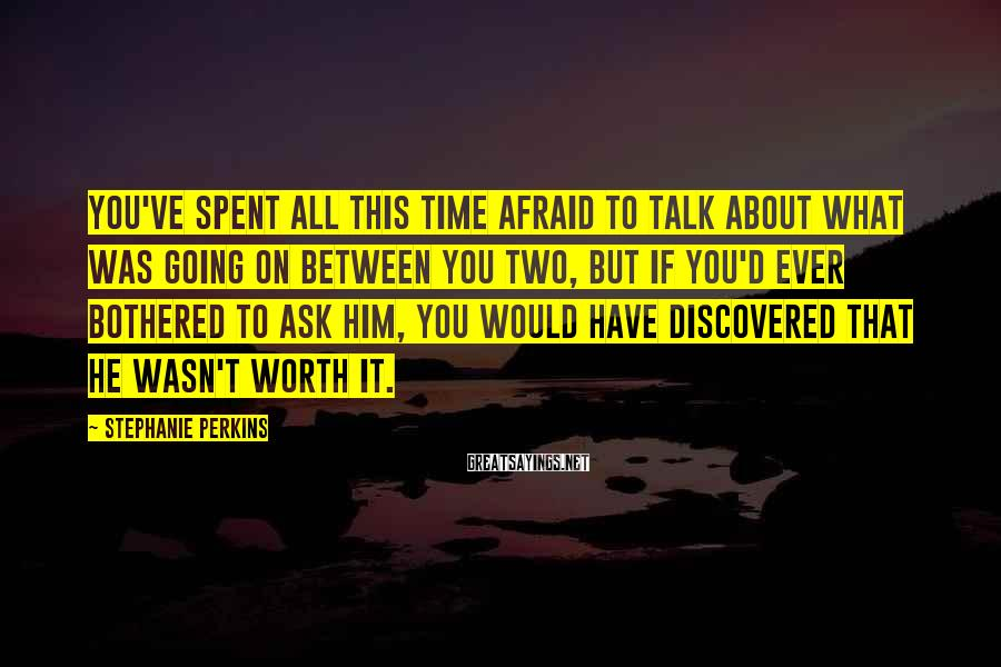 Stephanie Perkins Sayings: You've spent all this time afraid to talk about what was going on between you