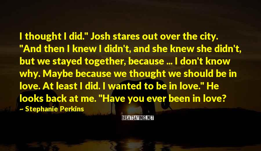 """Stephanie Perkins Sayings: I thought I did."""" Josh stares out over the city. """"And then I knew I"""