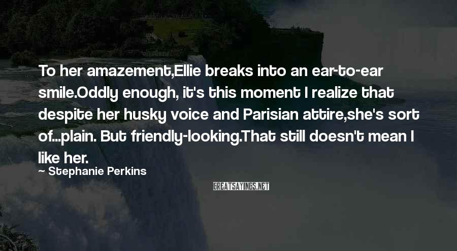 Stephanie Perkins Sayings: To her amazement,Ellie breaks into an ear-to-ear smile.Oddly enough, it's this moment I realize that