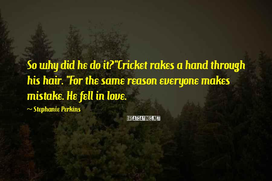 """Stephanie Perkins Sayings: So why did he do it?""""Cricket rakes a hand through his hair. """"For the same"""