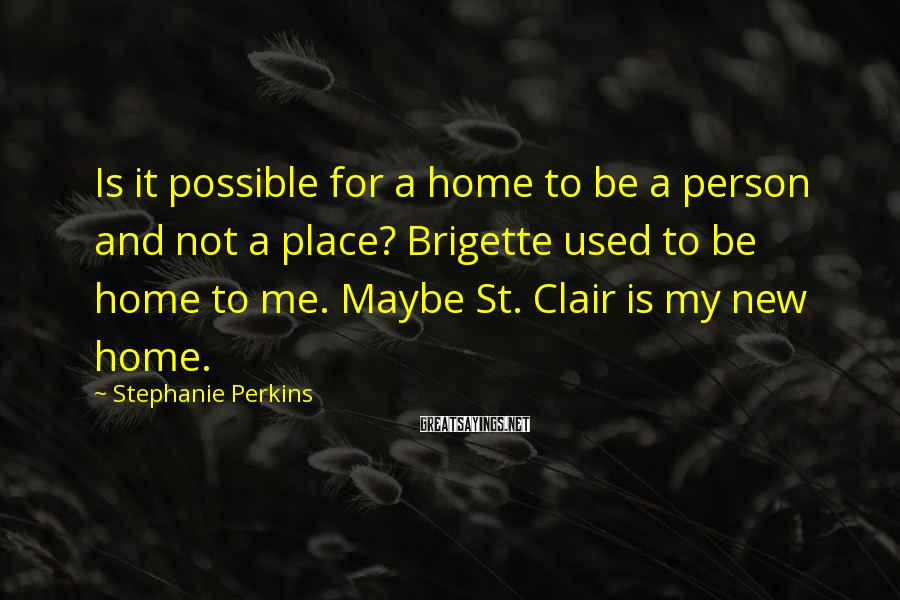Stephanie Perkins Sayings: Is it possible for a home to be a person and not a place? Brigette