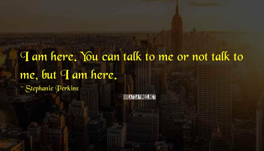 Stephanie Perkins Sayings: I am here. You can talk to me or not talk to me, but I