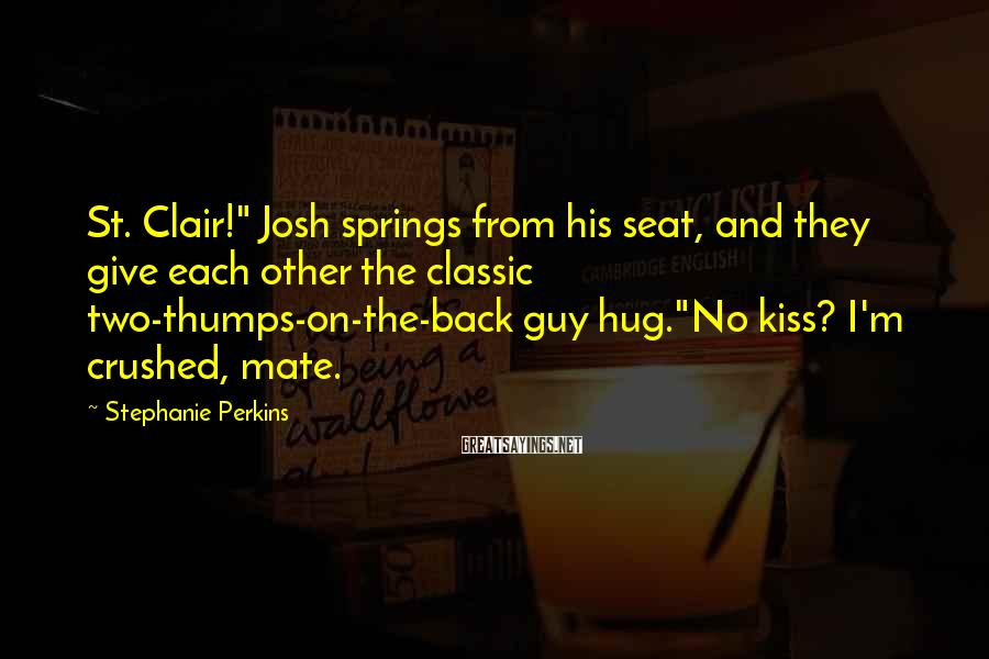 """Stephanie Perkins Sayings: St. Clair!"""" Josh springs from his seat, and they give each other the classic two-thumps-on-the-back"""