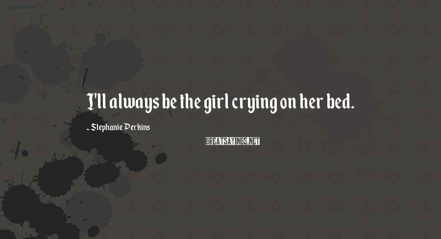 Stephanie Perkins Sayings: I'll always be the girl crying on her bed.