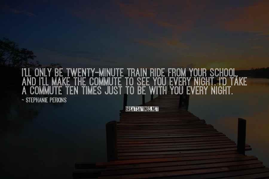 Stephanie Perkins Sayings: I'll only be twenty-minute train ride from your school, and I'll make the commute to