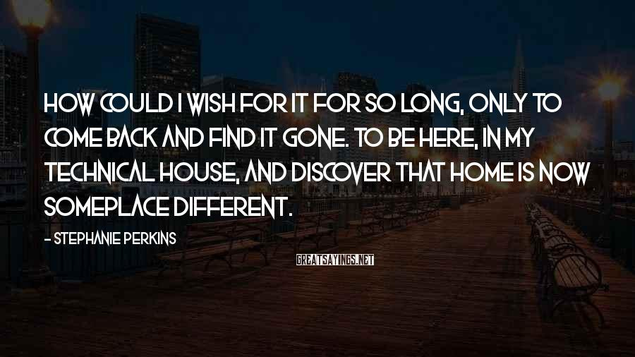 Stephanie Perkins Sayings: How could I wish for it for so long, only to come back and find