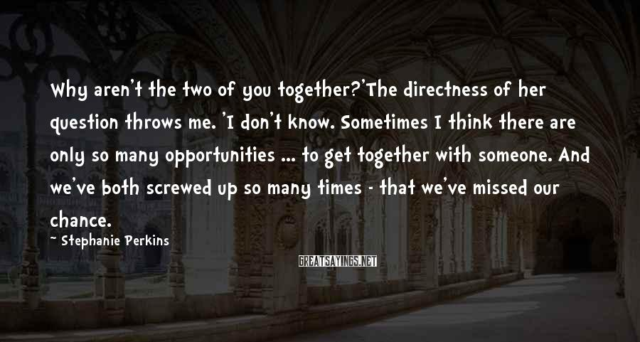Stephanie Perkins Sayings: Why aren't the two of you together?'The directness of her question throws me. 'I don't