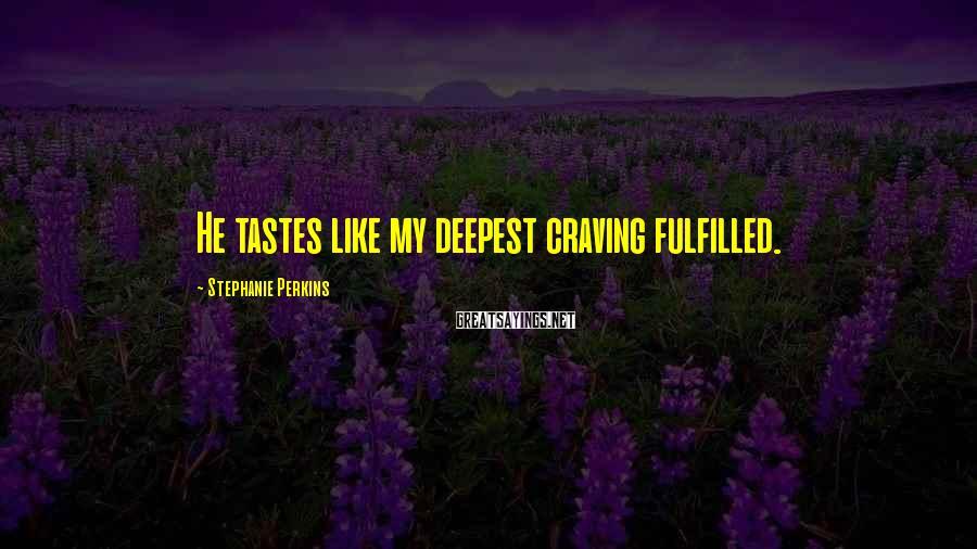 Stephanie Perkins Sayings: He tastes like my deepest craving fulfilled.