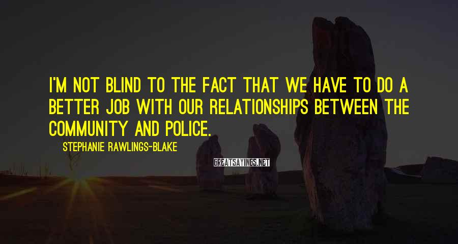 Stephanie Rawlings-Blake Sayings: I'm not blind to the fact that we have to do a better job with