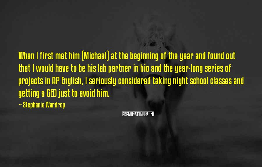 Stephanie Wardrop Sayings: When I first met him (Michael) at the beginning of the year and found out