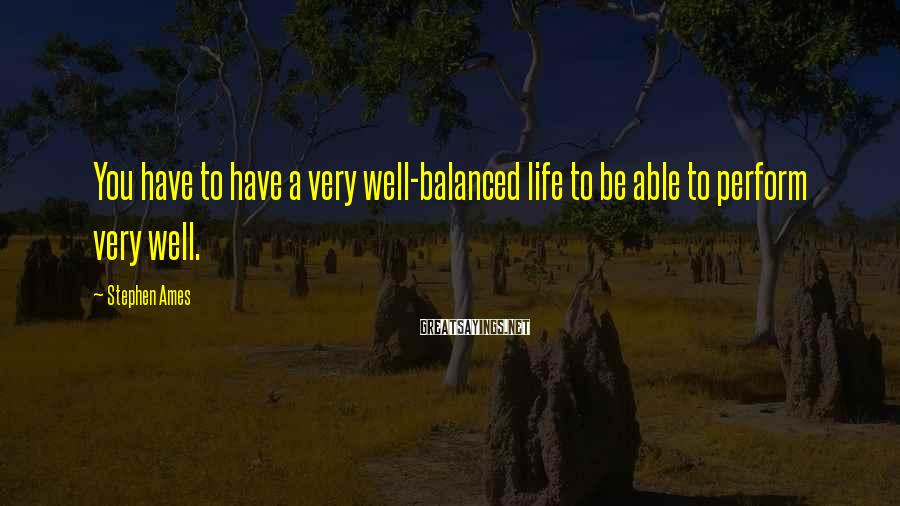 Stephen Ames Sayings: You have to have a very well-balanced life to be able to perform very well.