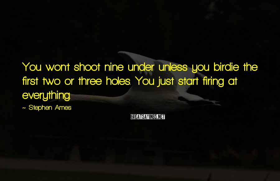 Stephen Ames Sayings: You won't shoot nine under unless you birdie the first two or three holes. You