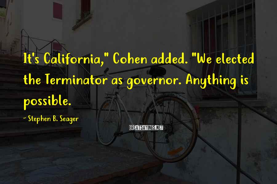 "Stephen B. Seager Sayings: It's California,"" Cohen added. ""We elected the Terminator as governor. Anything is possible."