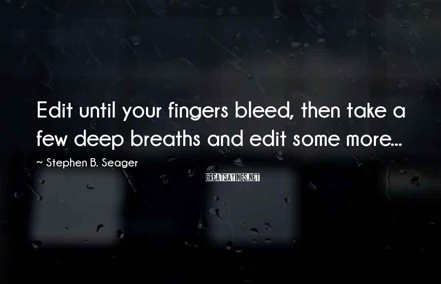 Stephen B. Seager Sayings: Edit until your fingers bleed, then take a few deep breaths and edit some more...