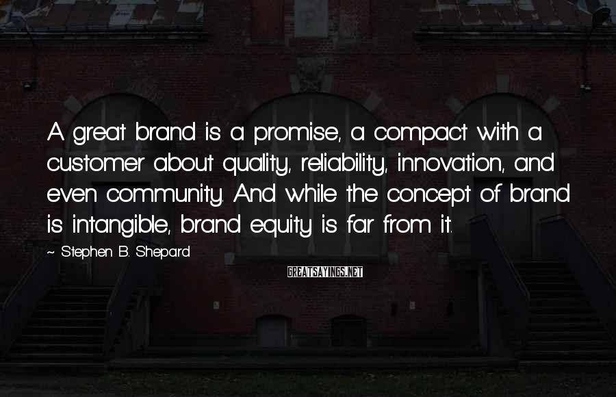 Stephen B. Shepard Sayings: A great brand is a promise, a compact with a customer about quality, reliability, innovation,