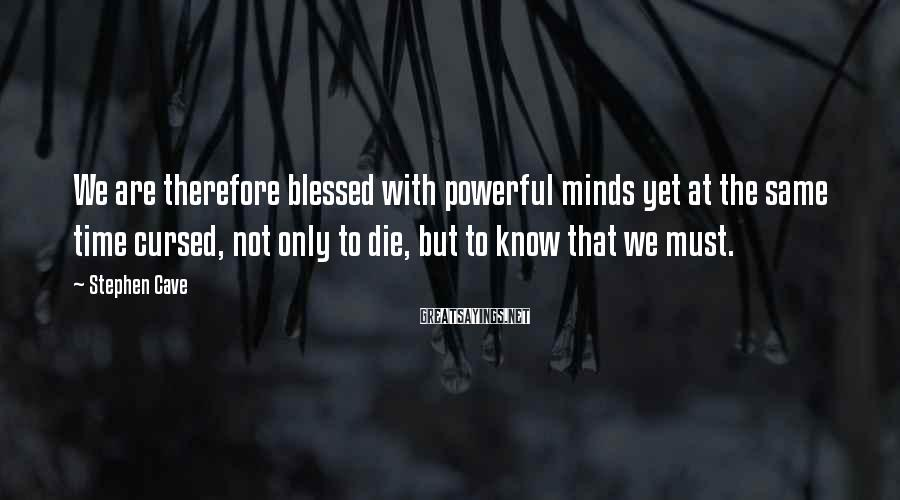 Stephen Cave Sayings: We are therefore blessed with powerful minds yet at the same time cursed, not only