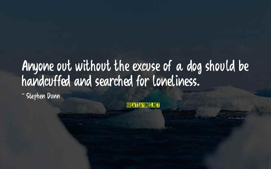 Stephen Dunn Sayings By Stephen Dunn: Anyone out without the excuse of a dog should be handcuffed and searched for loneliness.