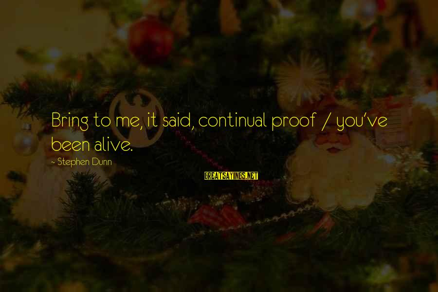Stephen Dunn Sayings By Stephen Dunn: Bring to me, it said, continual proof / you've been alive.