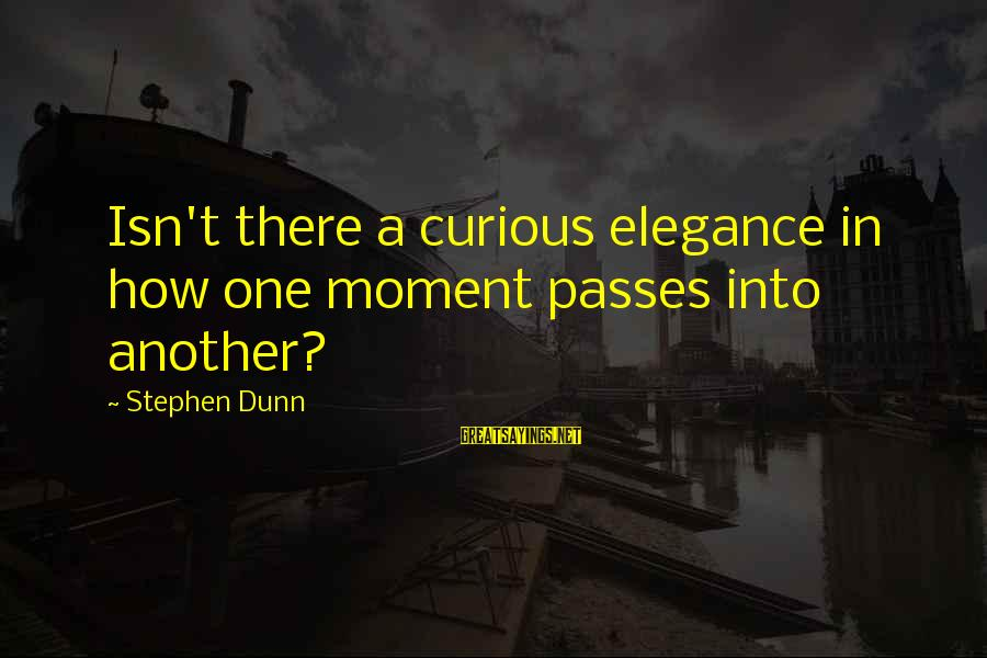 Stephen Dunn Sayings By Stephen Dunn: Isn't there a curious elegance in how one moment passes into another?