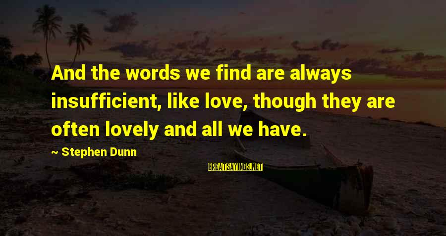 Stephen Dunn Sayings By Stephen Dunn: And the words we find are always insufficient, like love, though they are often lovely