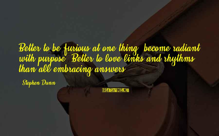 Stephen Dunn Sayings By Stephen Dunn: Better to be furious at one thing, become radiant with purpose. Better to love links