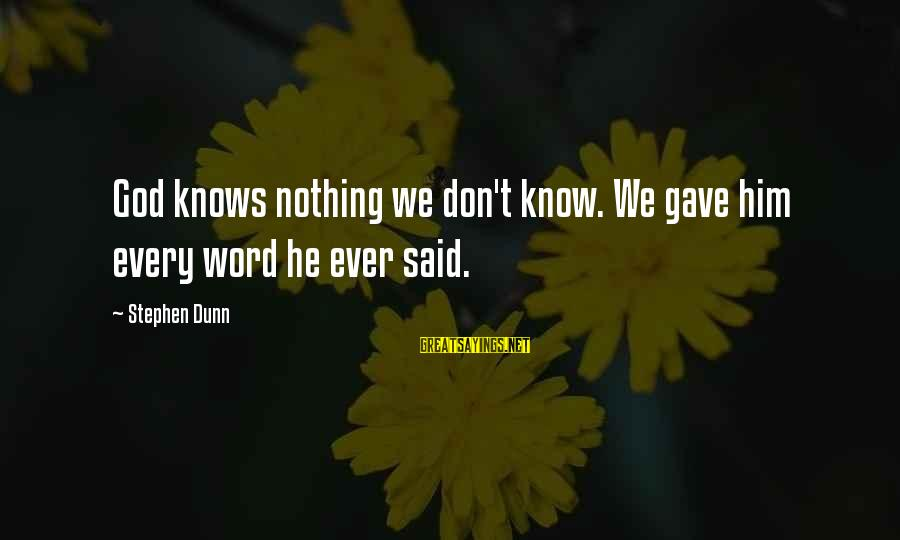 Stephen Dunn Sayings By Stephen Dunn: God knows nothing we don't know. We gave him every word he ever said.